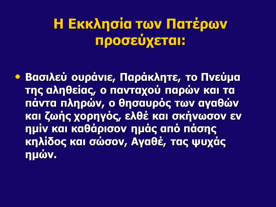Η Εκκλησία των Πατέρων προσεύχεται: Βασιλεύ ουράνιε, Παράκλητε, το Πνεύμα της αληθείας, ο πανταχού παρών και τα πάντα πληρών, ο θησαυρός των αγαθών και ζωής χορηγός, ελθέ και σκήνωσον εν ημίν και καθάρισον ημάς από πάσης κηλίδος και σώσον, Αγαθέ, τας ψυχάς ημών.