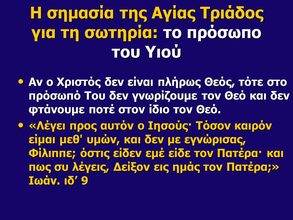 Η σημασία της Αγίας Τριάδος για τη σωτηρία: το πρόσωπο του Υιού Αν ο Χριστός δεν είναι πλήρως Θεός, τότε στο πρόσωπό Του δεν γνωρίζουμε τον Θεό και δεν φτάνουμε ποτέ στον ίδιο τον Θεό.
