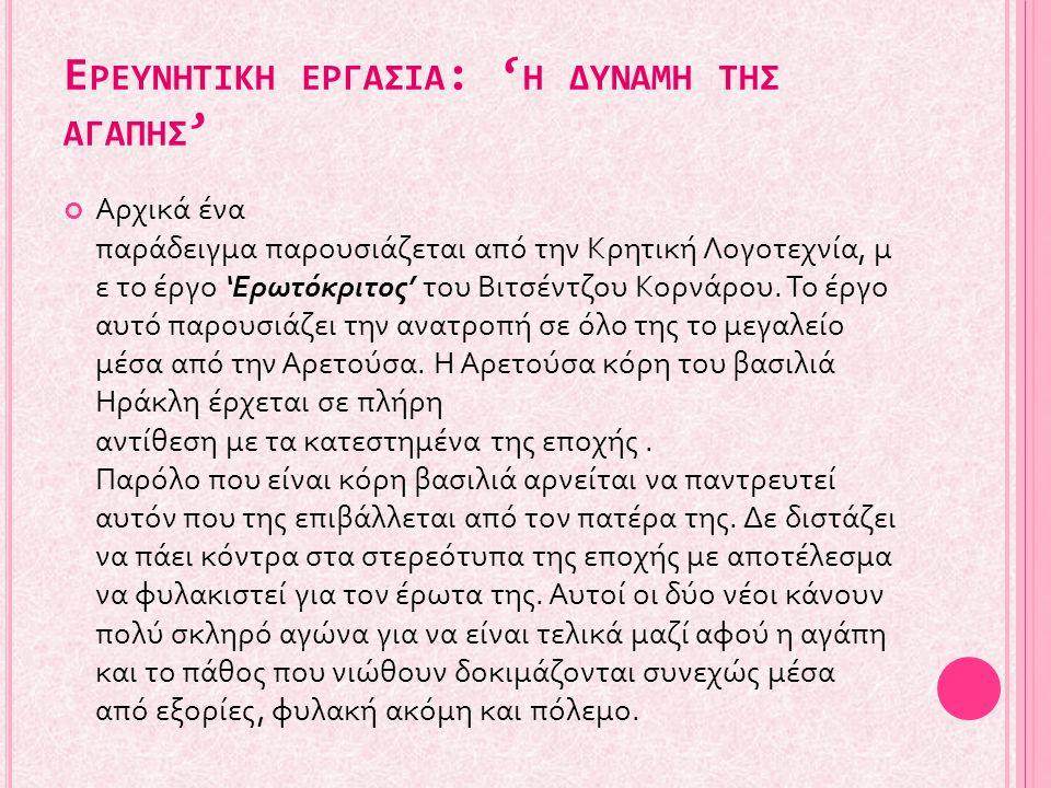 Ε ΡΕΥΝΗΤΙΚΗ ΕΡΓΑΣΙΑ : ' Η ΔΥΝΑΜΗ ΤΗΣ ΑΓΑΠΗΣ ' Αρχικά ένα παράδειγμα παρουσιάζεται από την Κρητική Λογοτεχνία, μ ε το έργο 'Ερωτόκριτος' του Βιτσέντζου Κορνάρου.