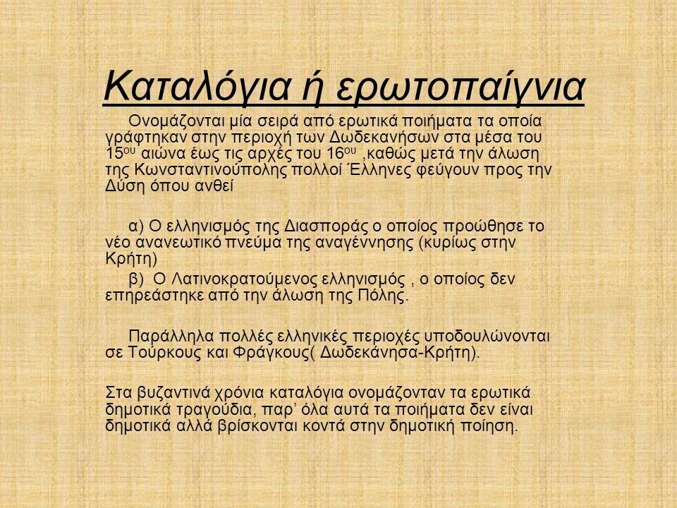 Καταλόγια ή ερωτοπαίγνια Ονομάζονται μία σειρά από ερωτικά ποιήματα τα οποία γράφτηκαν στην περιοχή των Δωδεκανήσων στα μέσα του 15 ου αιώνα έως τις αρχές του 16 ου,καθώς μετά την άλωση της Κωνσταντινούπολης πολλοί Έλληνες φεύγουν προς την Δύση όπου ανθεί α) Ο ελληνισμός της Διασποράς ο οποίος προώθησε το νέο ανανεωτικό πνεύμα της αναγέννησης (κυρίως στην Κρήτη) β) Ο Λατινοκρατούμενος ελληνισμός, ο οποίος δεν επηρεάστηκε από την άλωση της Πόλης.