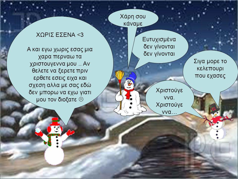 Χριστούγε ννα. Χριστούγε ννα… Ευτυχισμένα δεν γίνονται δεν γίνονται ΧΩΡΙΣ ΕΣΕΝΑ <3 Α και εγω χωρις εσας μια χαρα περναω τα χριστουγεννα μου.. Αν θελετ