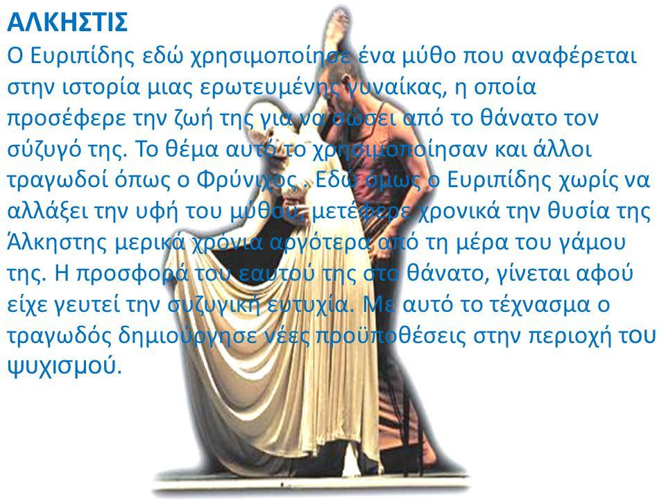 ΑΛΚΗΣΤΙΣ Ο Ευριπίδης εδώ χρησιμοποίησε ένα μύθο που αναφέρεται στην ιστορία μιας ερωτευμένης γυναίκας, η οποία προσέφερε την ζωή της για να σώσει από