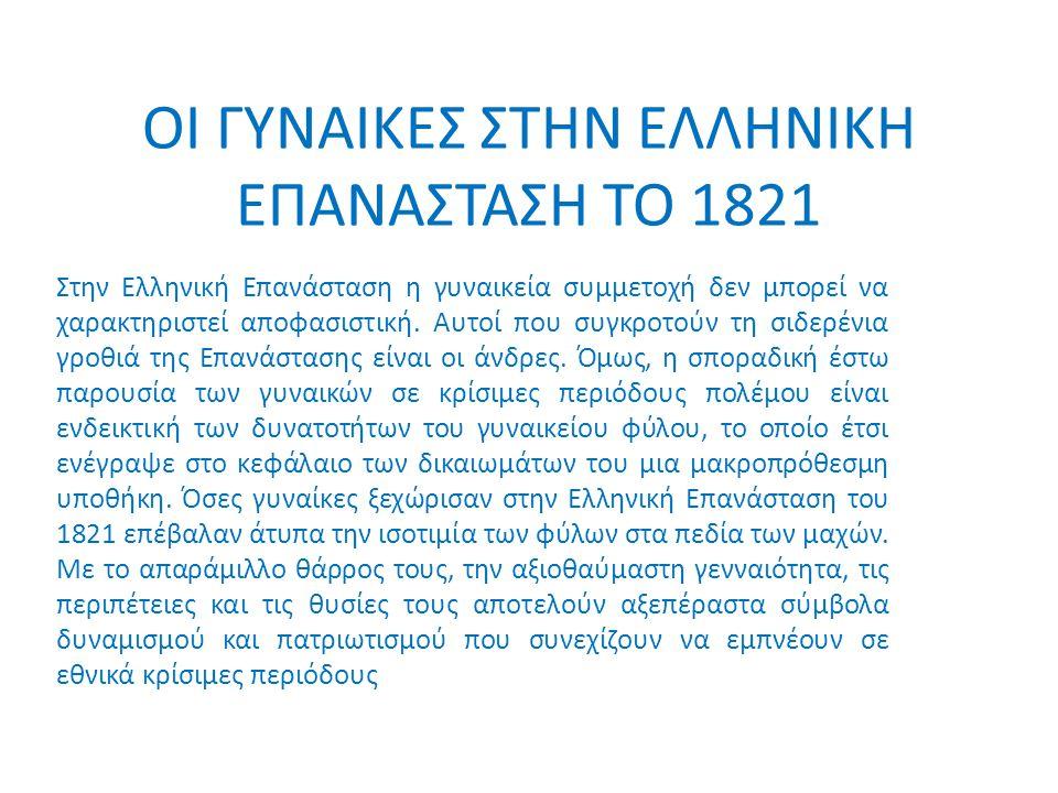 ΟΙ ΓΥΝΑΙΚΕΣ ΣΤΗΝ ΕΛΛΗΝΙΚΗ ΕΠΑΝΑΣΤΑΣΗ ΤΟ 1821 Στην Ελληνική Επανάσταση η γυναικεία συμμετοχή δεν μπορεί να χαρακτηριστεί αποφασιστική. Αυτοί που συγκρο