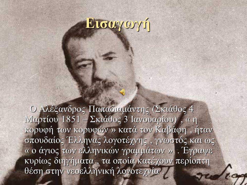 Εισαγωγή Ο Αλέξανδρος Παπαδιαμάντης (Σκιάθος 4 Μαρτίου 1851 – Σκιάθος 3 Ιανουαρίου), « η κορυφή των κορυφών » κατά τον Καβάφη, ήταν σπουδαίος Έλληνας