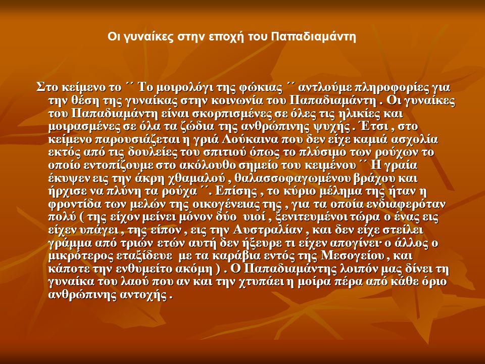 Στο κείμενο το ΄΄ Το μοιρολόγι της φώκιας ΄΄ αντλούμε πληροφορίες για την θέση της γυναίκας στην κοινωνία του Παπαδιαμάντη. Οι γυναίκες του Παπαδιαμάν