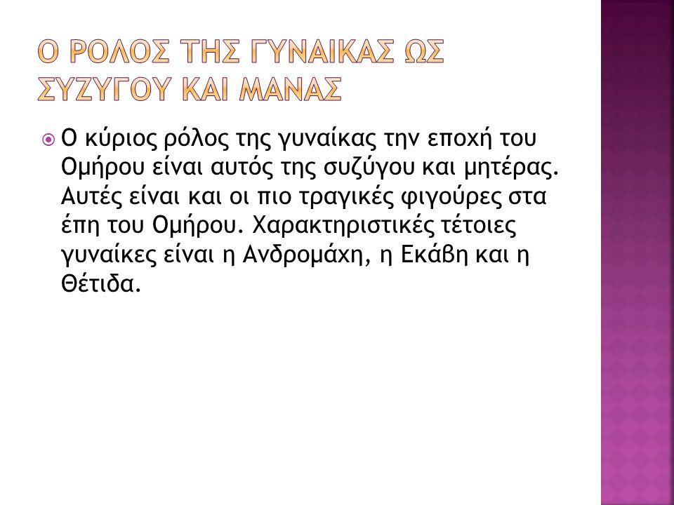  Ο κύριος ρόλος της γυναίκας την εποχή του Ομήρου είναι αυτός της συζύγου και μητέρας. Αυτές είναι και οι πιο τραγικές φιγούρες στα έπη του Ομήρου. Χ