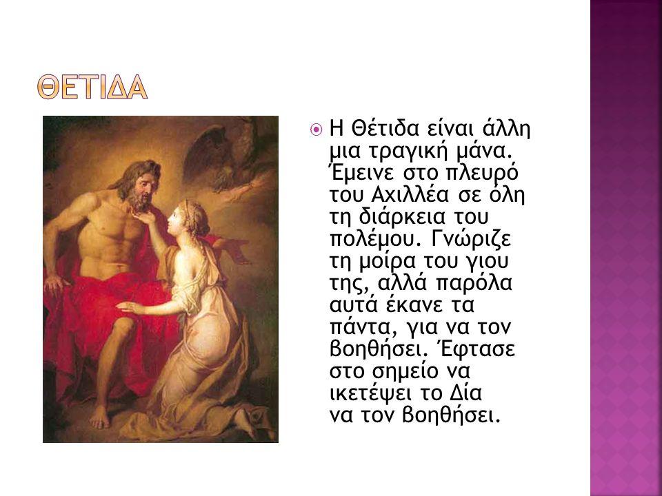  Η Θέτιδα είναι άλλη μια τραγική μάνα. Έμεινε στο πλευρό του Αχιλλέα σε όλη τη διάρκεια του πολέμου. Γνώριζε τη μοίρα του γιου της, αλλά παρόλα αυτά