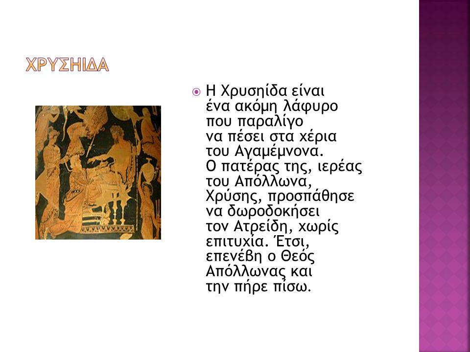  Η Χρυσηίδα είναι ένα ακόμη λάφυρο που παραλίγο να πέσει στα χέρια του Αγαμέμνονα. Ο πατέρας της, ιερέας του Απόλλωνα, Χρύσης, προσπάθησε να δωροδοκή