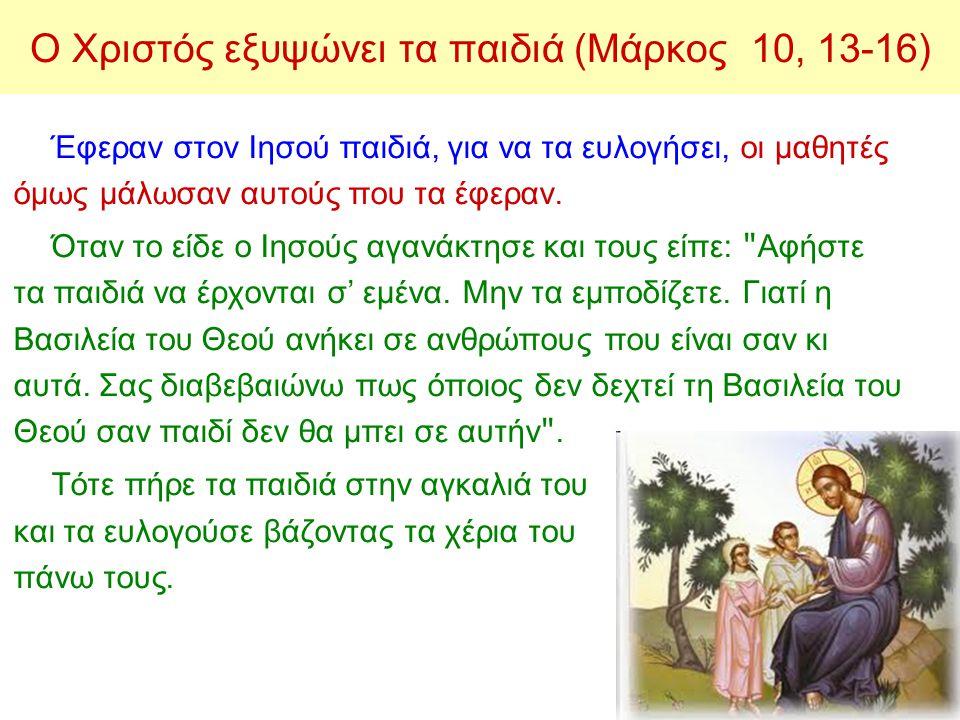 Ο Χριστός εξυψώνει τα παιδιά (Μάρκος 10, 13-16) Έφεραν στον Ιησού παιδιά, για να τα ευλογήσει, οι μαθητές όμως μάλωσαν αυτούς που τα έφεραν. Όταν το ε