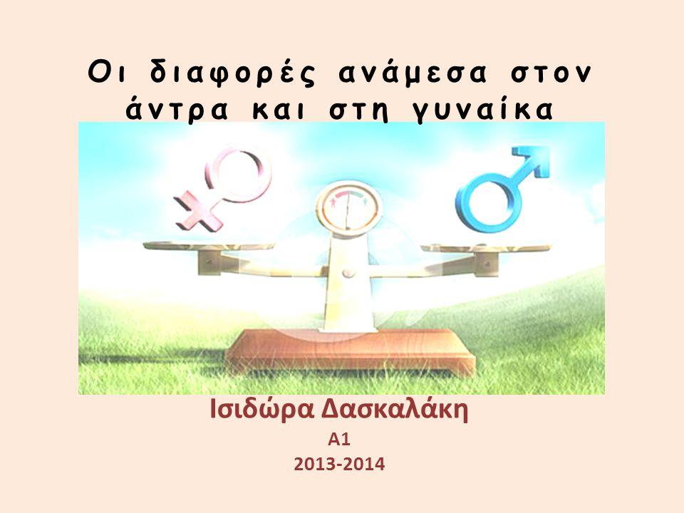 Οι διαφορές ανάμεσα στον άντρα και στη γυναίκα Ισιδώρα Δασκαλάκη Α1 2013-2014