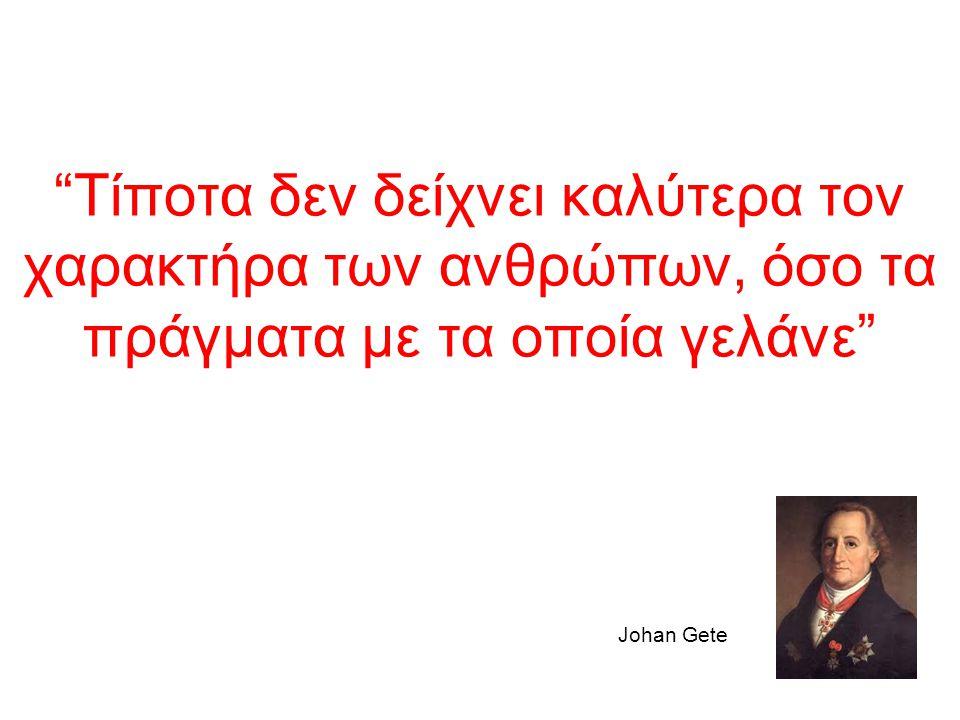 """""""Τίποτα δεν δείχνει καλύτερα τον χαρακτήρα των ανθρώπων, όσο τα πράγματα με τα οποία γελάνε"""" Johan Gete"""