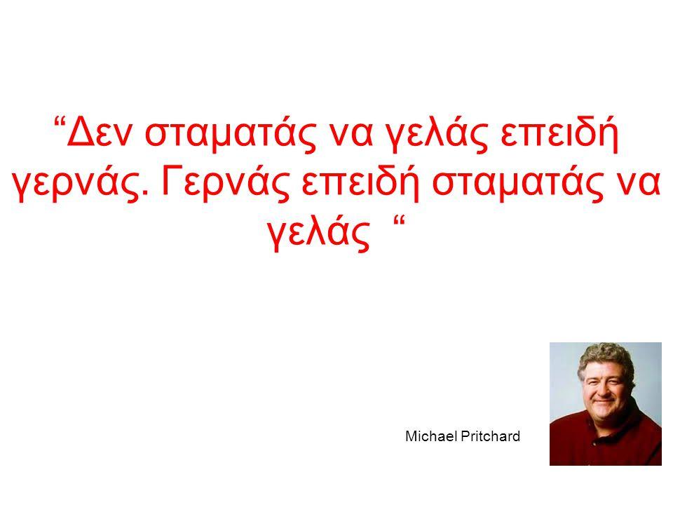 """""""Δεν σταματάς να γελάς επειδή γερνάς. Γερνάς επειδή σταματάς να γελάς """" Michael Pritchard"""