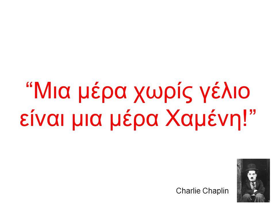 """""""Μια μέρα χωρίς γέλιο είναι μια μέρα Χαμένη!"""" Charlie Chaplin"""