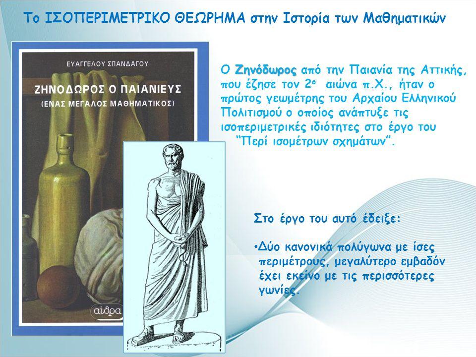 Το ΙΣΟΠΕΡΙΜΕΤΡΙΚΟ ΘΕΩΡΗΜΑ στην Ιστορία των Μαθηματικών Ζηνόδωρος Ο Ζηνόδωρος από την Παιανία της Αττικής, που έζησε τον 2 ο αιώνα π.Χ., ήταν ο πρώτος γεωμέτρης του Αρχαίου Ελληνικού Πολιτισμού ο οποίος ανάπτυξε τις ισοπεριμετρικές ιδιότητες στο έργο του Περί ισομέτρων σχημάτων .