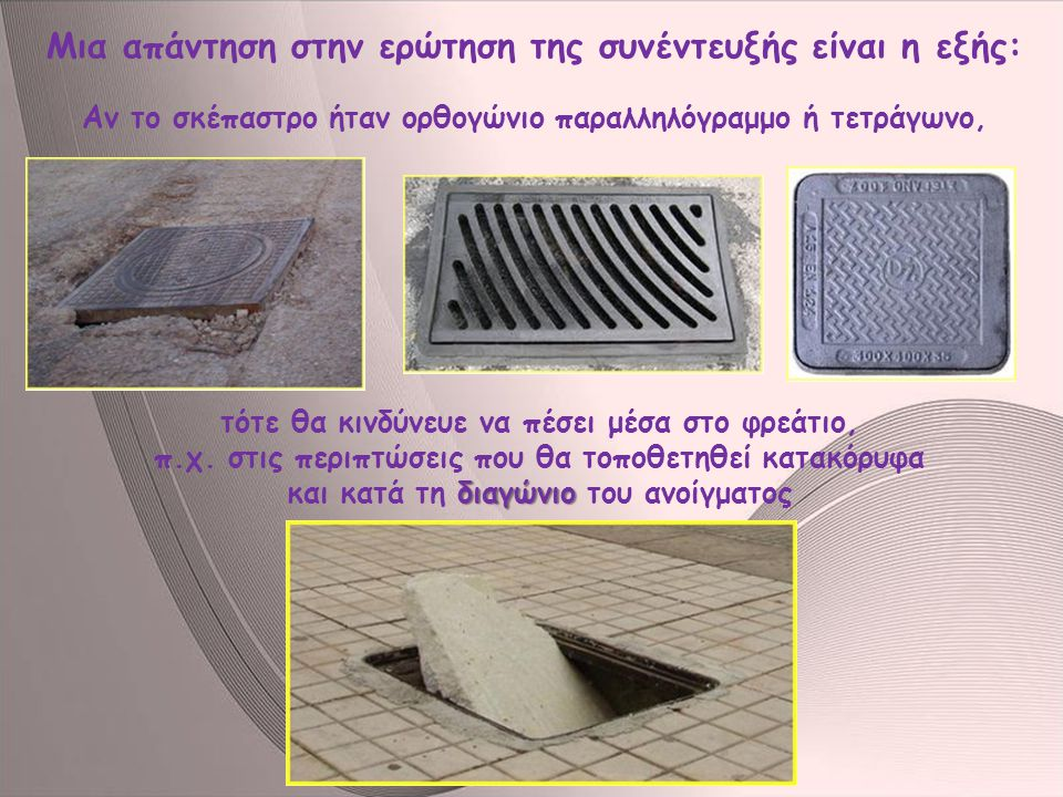 δεν Όταν είναι κυκλικά τα σκέπαστρα, τότε δεν υπάρχει αυτός ο κίνδυνος, δεν μπορούν να πέσουν μέσα στο άνοιγμα.
