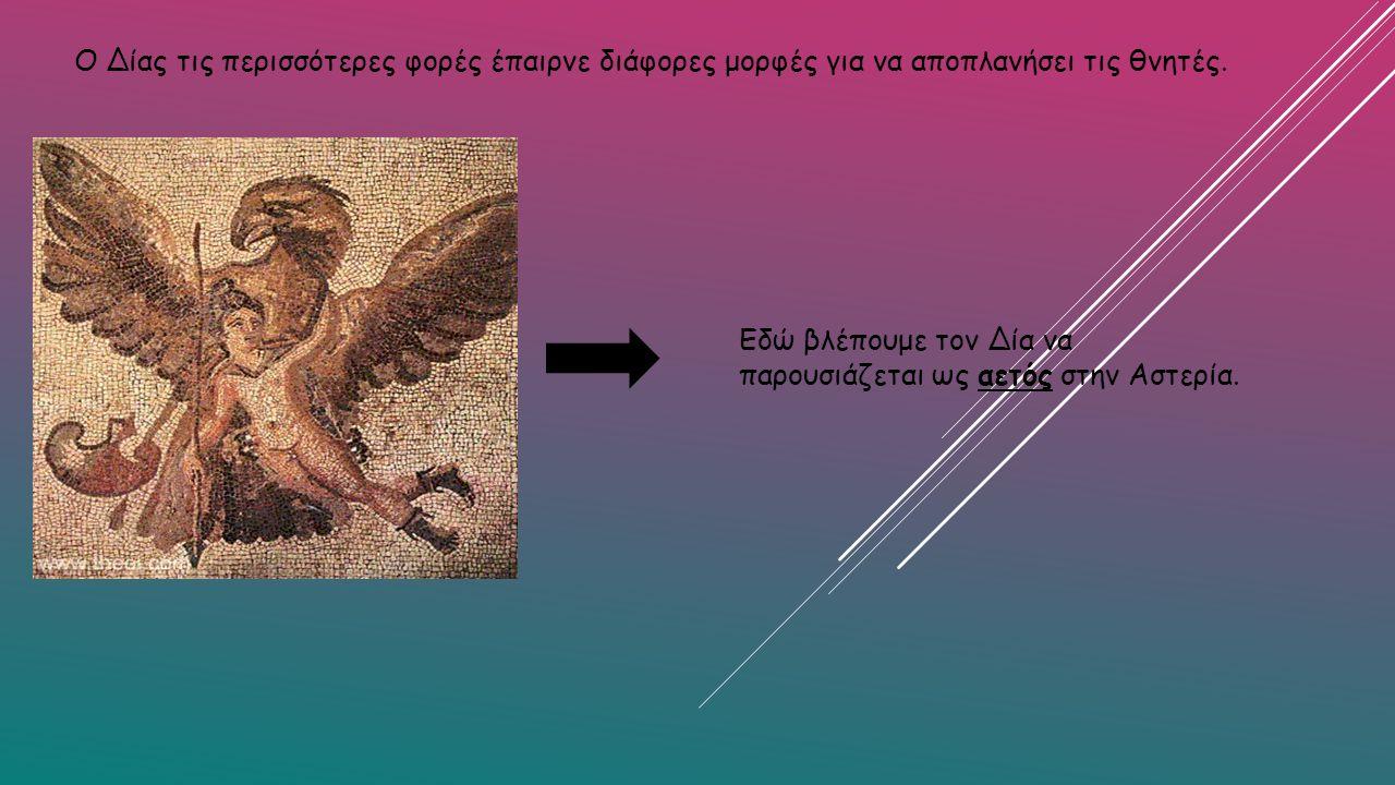 Ο Δίας τις περισσότερες φορές έπαιρνε διάφορες μορφές για να αποπλανήσει τις θνητές. Εδώ βλέπουμε τον Δία να παρουσιάζεται ως αετός στην Αστερία.