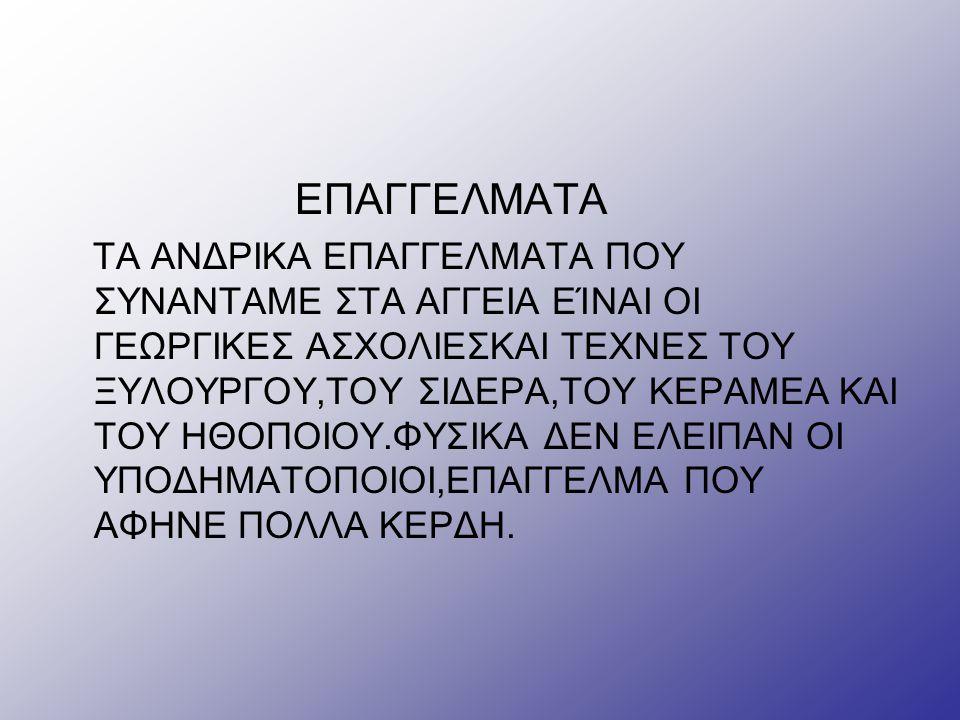 ΕΠΑΓΓΕΛΜΑΤΑ ΤΑ ΑΝΔΡΙΚΑ ΕΠΑΓΓΕΛΜΑΤΑ ΠΟΥ ΣΥΝΑΝΤΑΜΕ ΣΤΑ ΑΓΓΕΙΑ ΕΊΝΑΙ ΟΙ ΓΕΩΡΓΙΚΕΣ ΑΣΧΟΛΙΕΣΚΑΙ ΤΕΧΝΕΣ ΤΟΥ ΞΥΛΟΥΡΓΟΥ,ΤΟΥ ΣΙΔΕΡΑ,ΤΟΥ ΚΕΡΑΜΕΑ ΚΑΙ ΤΟΥ ΗΘΟΠΟΙΟΥ.ΦΥΣΙΚΑ ΔΕΝ ΕΛΕΙΠΑΝ ΟΙ ΥΠΟΔΗΜΑΤΟΠΟΙΟΙ,ΕΠΑΓΓΕΛΜΑ ΠΟΥ ΑΦΗΝΕ ΠΟΛΛΑ ΚΕΡΔΗ.