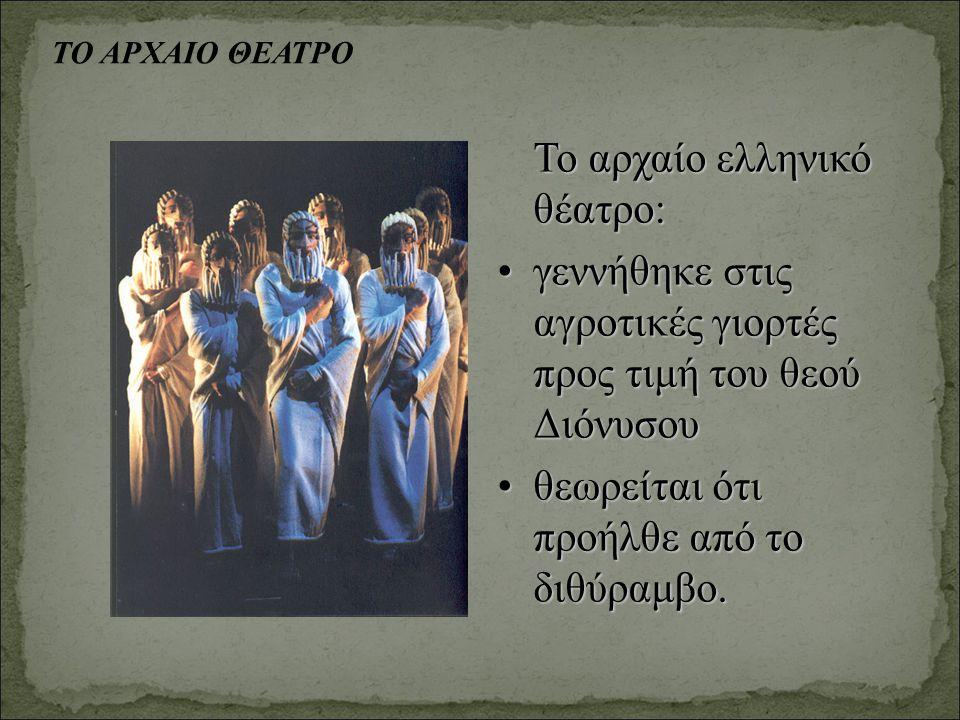 ΤΟ ΑΡΧΑΙΟ ΘΕΑΤΡΟ Το αρχαίο ελληνικό θέατρο: γεννήθηκε στις αγροτικές γιορτές προς τιμή του θεού Διόνυσουγεννήθηκε στις αγροτικές γιορτές προς τιμή του θεού Διόνυσου θεωρείται ότι προήλθε από το διθύραμβο.θεωρείται ότι προήλθε από το διθύραμβο.
