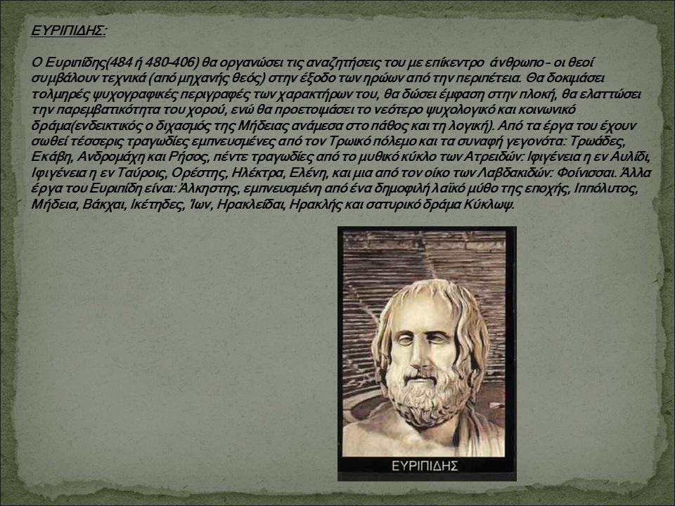 ΕΥΡΙΠΙΔΗΣ: Ο Ευριπίδης(484 ή 480-406) θα οργανώσει τις αναζητήσεις του με επίκεντρο άνθρωπο – οι θεοί συμβάλουν τεχνικά (από μηχανής θεός) στην έξοδο των ηρώων από την περιπέτεια.