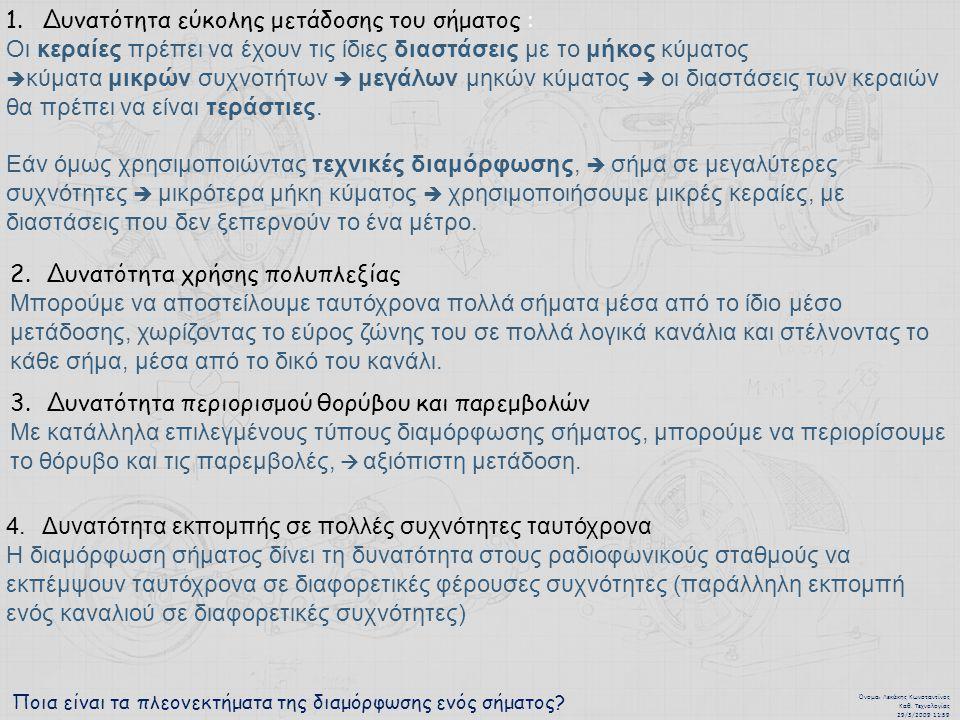 Ποια είναι τα πλεονεκτήματα της διαμόρφωσης ενός σήματος? Όνομα : Λεκάκης Κωνσταντίνος Καθ. Τεχνολογίας 29/3/2009 11:59 1.Δυνατότητα εύκολης μετάδοσης