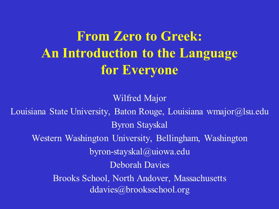 From Zero to Greek: An Introduction to the Language for Everyone Wilfred Major Louisiana State University, Baton Rouge, Louisiana wmajor@lsu.edu Byron Stayskal Western Washington University, Bellingham, Washington byron-stayskal@uiowa.edu Deborah Davies Brooks School, North Andover, Massachusetts ddavies@brooksschool.org