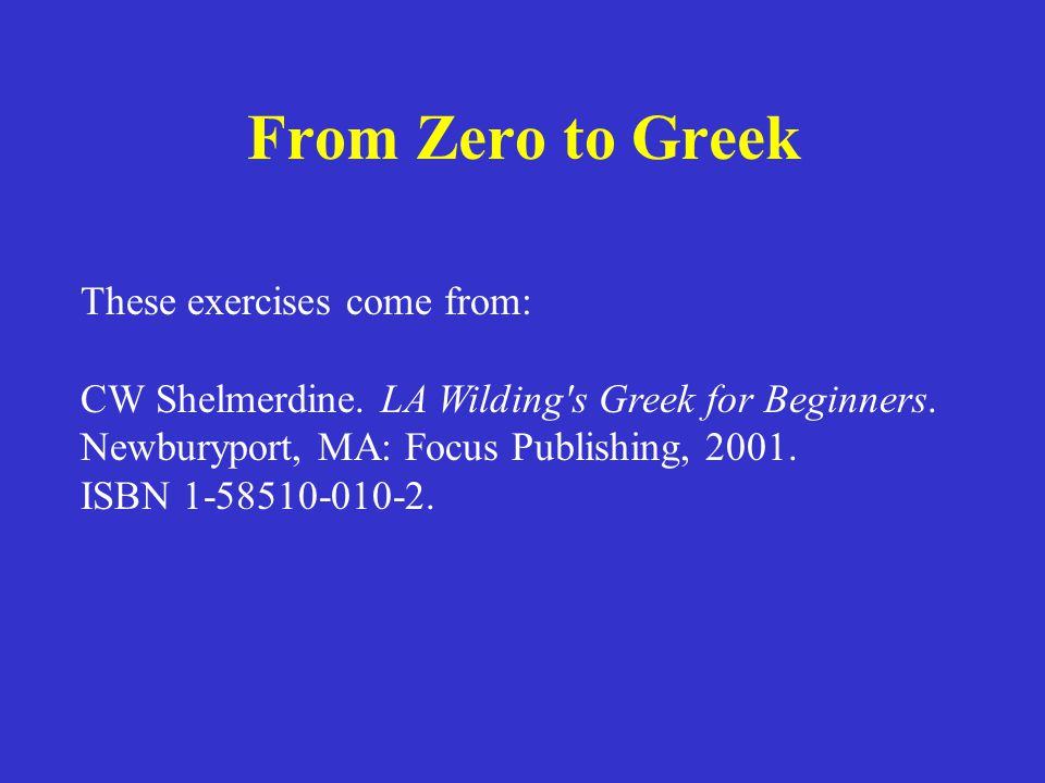 From Zero to Greek These exercises come from: CW Shelmerdine.