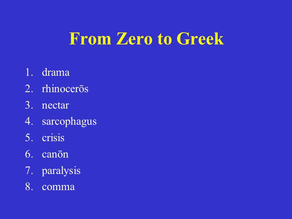From Zero to Greek 1.drama 2.rhinocerōs 3.nectar 4.sarcophagus 5.crisis 6.canōn 7.paralysis 8.comma 1.δρᾶμα 2.ῥινοκέρως 3.νέκταρ 4.σαρκοφάγος 5.κρίσις