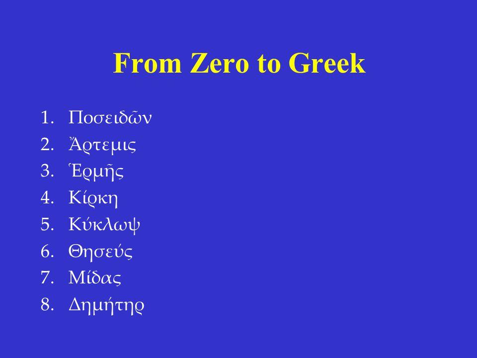 From Zero to Greek 1.Ποσειδῶν 2.Ἄρτεμις 3.Ἑρμῆς 4.Κίρκη 5.Κύκλωψ 6.Θησεύς 7.Μίδας 8.Δημήτηρ 1.Poseidon 2.Artemis 3.Hermes 4.Circe 5.Cylcops 6.Theseus