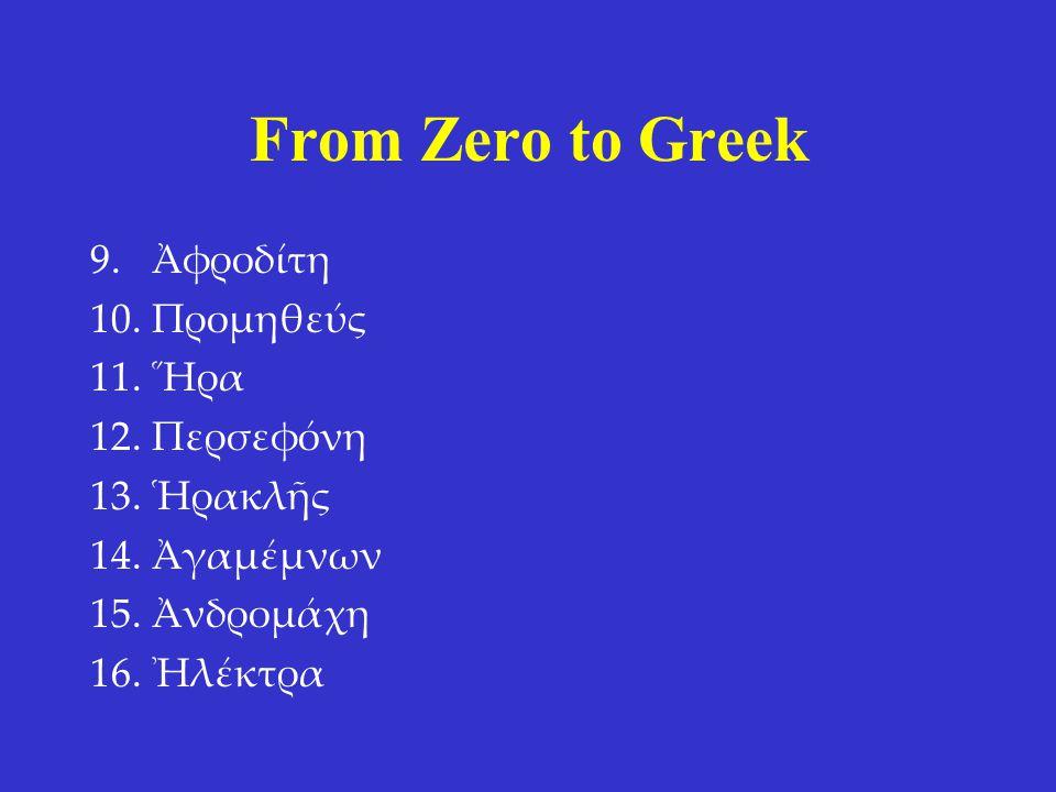 From Zero to Greek 9.Ἀφροδίτη 10.Προμηθεύς 11.Ἥρα 12.Περσεφόνη 13.Ἡρακλῆς 14.Ἀγαμέμνων 15.Ἀνδρομάχη 16.Ἠλέκτρα 9. Aphrodite 10. Prometheus 11. Hera 12