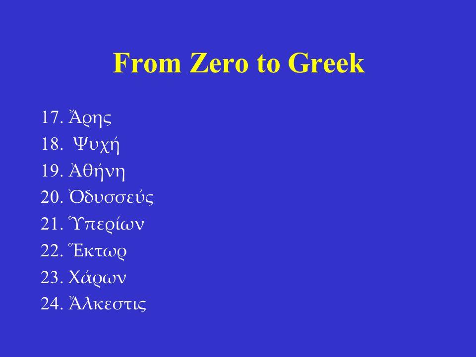 From Zero to Greek 17. Ἄρης 18. Ψυχή 19. Ἀθήνη 20. Ὀδυσσεύς 21. Ὑπερίων 22. Ἕκτωρ 23. Χάρων 24. Ἄλκεστις 17. Ares 18. Psyche 19. Athena 20. Odysseus 2