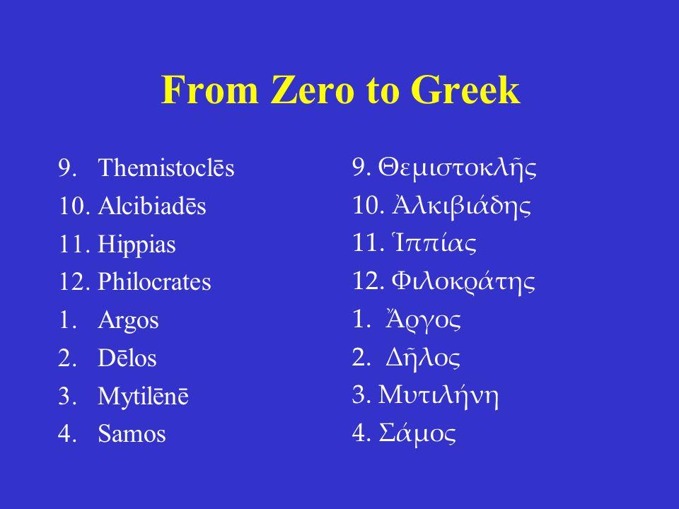 From Zero to Greek 9.Themistoclēs 10.Alcibiadēs 11.Hippias 12.Philocrates 1.Argos 2.Dēlos 3.Mytilēnē 4.Samos 9. Θεμιστοκλῆς 10. Ἀλκιβιάδης 11. Ἱππίας