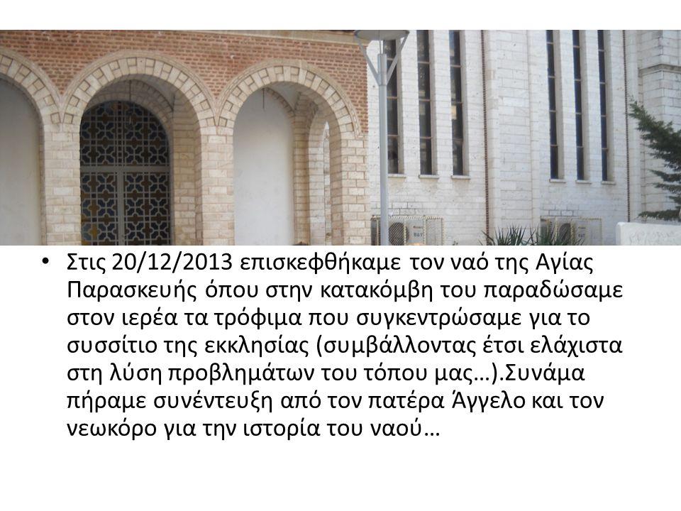 Στις 20/12/2013 επισκεφθήκαμε τον ναό της Αγίας Παρασκευής όπου στην κατακόμβη του παραδώσαμε στον ιερέα τα τρόφιμα που συγκεντρώσαμε για το συσσίτιο