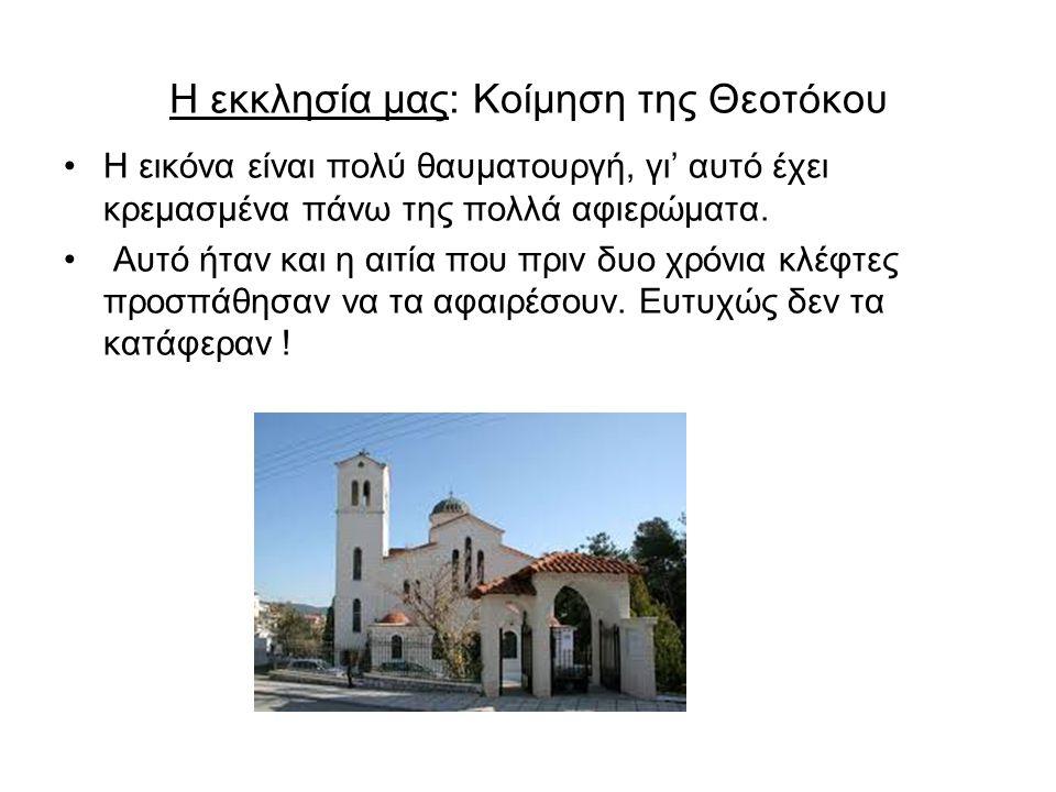 Η εκκλησία μας: Κοίμηση της Θεοτόκου Η εικόνα είναι πολύ θαυματουργή, γι' αυτό έχει κρεμασμένα πάνω της πολλά αφιερώματα. Αυτό ήταν και η αιτία που πρ