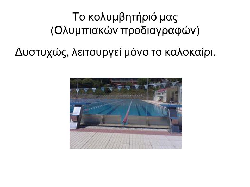 Το κολυμβητήριό μας (Ολυμπιακών προδιαγραφών) Δυστυχώς, λειτουργεί μόνο το καλοκαίρι.