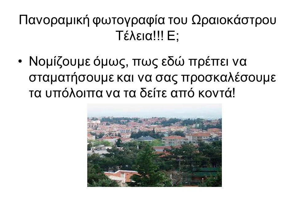 Πανοραμική φωτογραφία του Ωραιοκάστρου Τέλεια!!! Ε; Νομίζουμε όμως, πως εδώ πρέπει να σταματήσουμε και να σας προσκαλέσουμε τα υπόλοιπα να τα δείτε απ