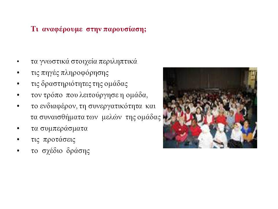 Τι αναφέρουμε στην παρουσίαση; τα γνωστικά στοιχεία περιληπτικά τις πηγές πληροφόρησης τις δραστηριότητες της ομάδας τον τρόπο που λειτούργησε η ομάδα, το ενδιαφέρον, τη συνεργατικότητα και τα συναισθήματα των μελών της ομάδας τα συμπεράσματα τις προτάσεις το σχέδιο δράσης