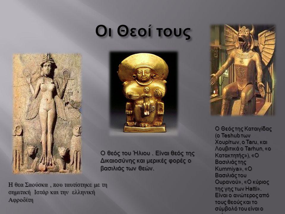 Η θεα Σαούσκα, που ταυτίστηκε με τη σημιτική Ιστάρ και την ελληνική Αφροδίτη Ο θεός του Ήλιου. Είναι θεός της Δικαιοσύνης και μερικές φορές ο βασιλιάς