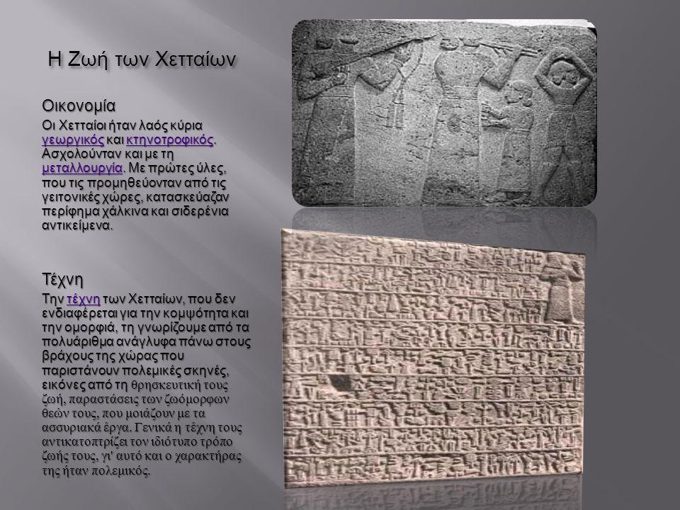 Γλώσσα και γραφή Η χεττική ήταν μια ινδοευρωπαϊκή γλώσσα του ανατολίτικου κλάδου,συγγενική της λουβικής,λυκικής και καρικής που μιλιόταν στη Μικρασία από τους Χετταίους κατά την εποχή του Χαλκού.Είναι η πιο σημαντική και μελετημένη από τις ανατολίτικες γλώσσες αφού μας είναι γνωστή από χιλιάδες επιγραφές που έχουν βρεθεί,γραμμένες σε σφηνοειδή γραφή η οποία ήταν παραλλαγή της ακκαδικής σφηνοειδούς γραφής λουβικής καρικής ακκαδικήςλουβικής καρικής ακκαδικής Στα χεττιτικά υπήρχαν πολλά δάνεια θρησκευτικών κυρίως όρων από τα χαττικά και τα χουρικά,δύο μη ινδοευρωπαϊκές γλώσσες που μιλιούνταν στην περιοχή ακόμη πριν την άφιξη των Χετταίων,από το λαό των Χαττών και των Χουρρών οι οποίοι τελικά απορροφήθηκαν από τους Χετταίους.