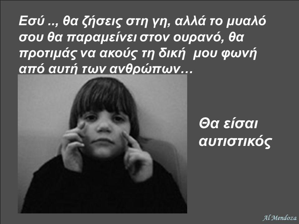Εσύ.., θα ζήσεις στη γη, αλλά το μυαλό σου θα παραμείνει στον ουρανό, θα προτιμάς να ακούς τη δική μου φωνή από αυτή των ανθρώπων… Θα είσαι αυτιστικός