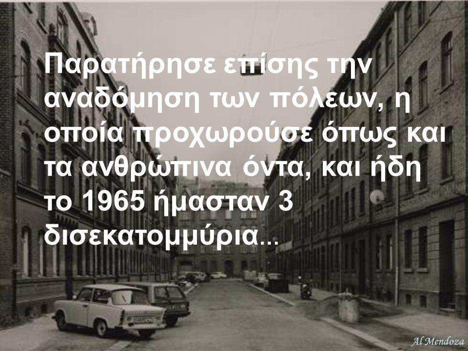 Παρατήρησε επίσης την αναδόμηση των πόλεων, η οποία προχωρούσε όπως και τα ανθρώπινα όντα, και ήδη το 1965 ήμασταν 3 δισεκατομμύρια …