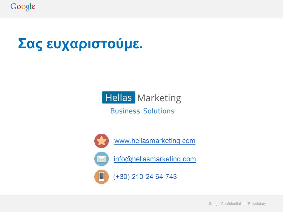Google Confidential and Proprietary Σας ευχαριστούμε. www.hellasmarketing.com info@hellasmarketing.com (+30) 210 24 64 743