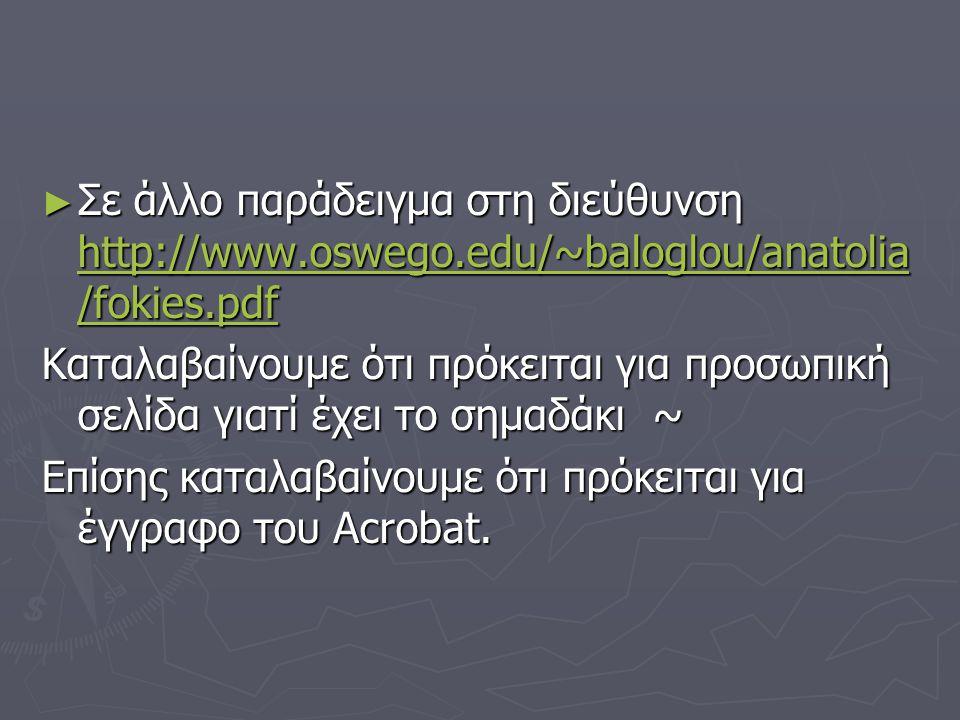 ► Σε άλλο παράδειγμα στη διεύθυνση http://www.oswego.edu/~baloglou/anatolia /fokies.pdf http://www.oswego.edu/~baloglou/anatolia /fokies.pdf http://www.oswego.edu/~baloglou/anatolia /fokies.pdf Καταλαβαίνουμε ότι πρόκειται για προσωπική σελίδα γιατί έχει το σημαδάκι ~ Επίσης καταλαβαίνουμε ότι πρόκειται για έγγραφο του Acrobat.