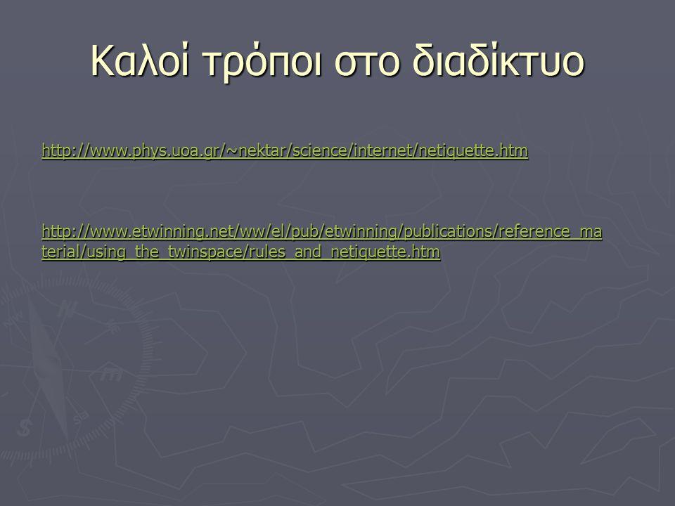 Καλοί τρόποι στο διαδίκτυο http://www.phys.uoa.gr/~nektar/science/internet/netiquette.htm http://www.etwinning.net/ww/el/pub/etwinning/publications/reference_ma terial/using_the_twinspace/rules_and_netiquette.htm http://www.etwinning.net/ww/el/pub/etwinning/publications/reference_ma terial/using_the_twinspace/rules_and_netiquette.htm