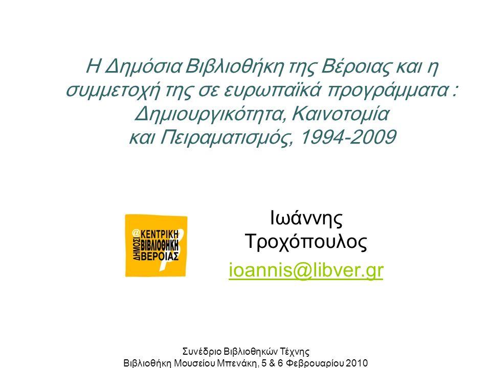 Η Δημόσια Βιβλιοθήκη της Βέροιας και η συμμετοχή της σε ευρωπαϊκά προγράμματα : Δημιουργικότητα, Καινοτομία και Πειραματισμός, 1994-2009 Ιωάννης Τροχόπουλος ioannis@libver.gr Συνέδριο Βιβλιοθηκών Τέχνης Βιβλιοθήκη Μουσείου Μπενάκη, 5 & 6 Φεβρουαρίου 2010