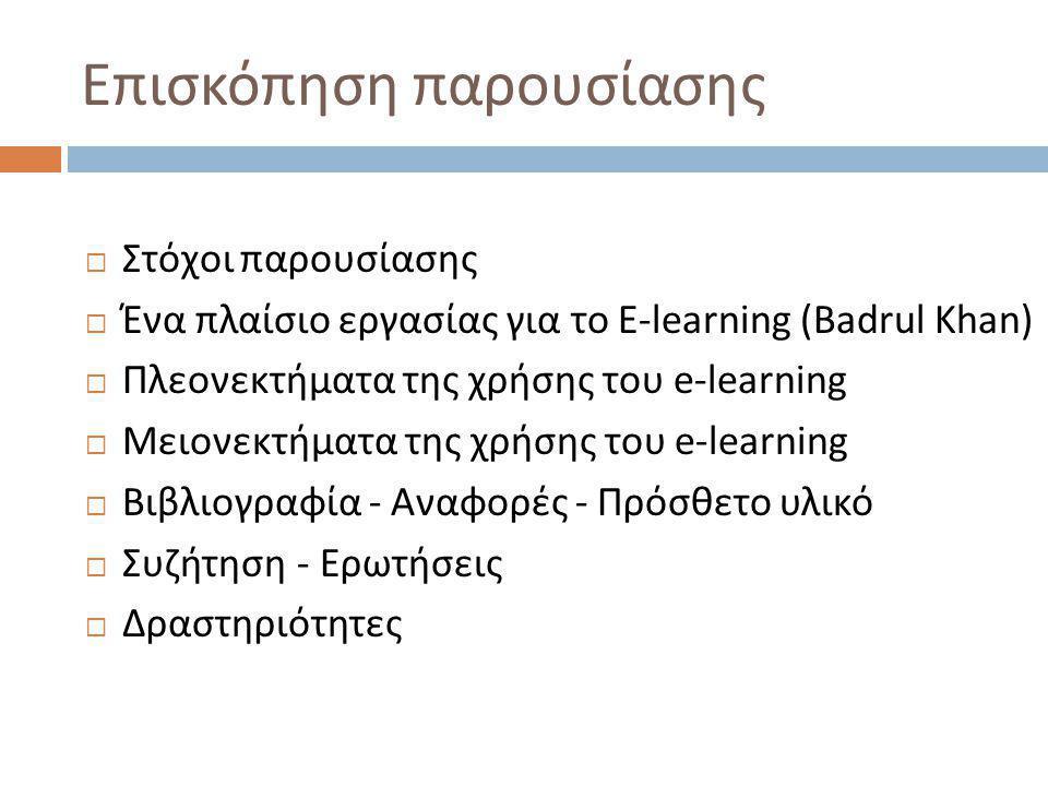 Επισκόπηση παρουσίασης  Στόχοι παρουσίασης  Ένα πλαίσιο εργασίας για το E-learning (Badrul Khan)  Πλεονεκτήματα της χρήσης του e-learning  Μειονεκτήματα της χρήσης του e-learning  Βιβλιογραφία - Αναφορές - Πρόσθετο υλικό  Συζήτηση - Ερωτήσεις  Δραστηριότητες