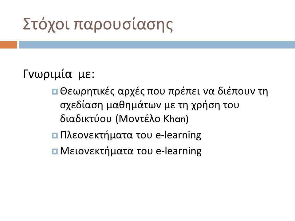 Στόχοι παρουσίασης Γνωριμία με :  Θεωρητικές αρχές που πρέπει να διέπουν τη σχεδίαση μαθημάτων με τη χρήση του διαδικτύου ( Μοντέλο Khan)  Πλεονεκτήματα του e-learning  Μειονεκτήματα του e-learning