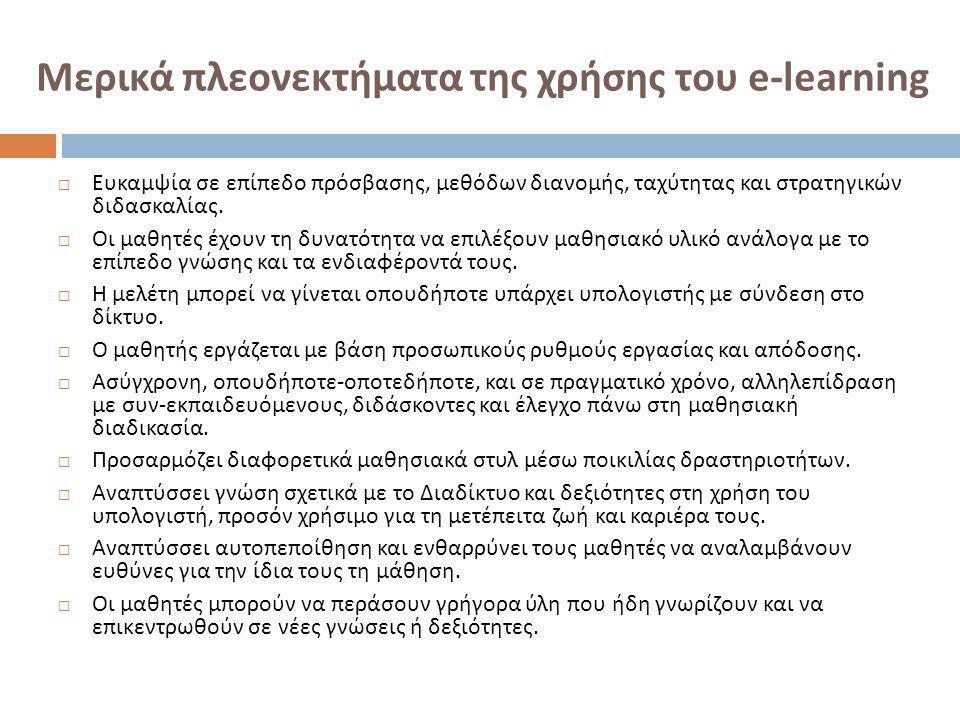 Μερικά πλεονεκτήματα της χρήσης του e-learning  Ευκαμψία σε επίπεδο πρόσβασης, μεθόδων διανομής, ταχύτητας και στρατηγικών διδασκαλίας.