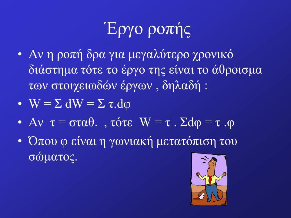 Έργο ροπής Αν η ροπή δρα για μεγαλύτερο χρονικό διάστημα τότε το έργο της είναι το άθροισμα των στοιχειωδών έργων, δηλαδή : W = Σ dW = Σ τ.dφ Αν τ = σταθ., τότε W = τ.