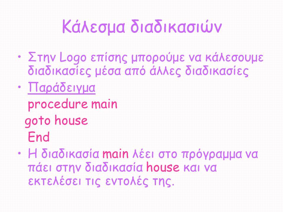 Κάλεσμα διαδικασιών Στην Logo επίσης μπορούμε να κάλεσουμε διαδικασίες μέσα από άλλες διαδικασίες Παράδειγμα procedure main goto house End Η διαδικασί