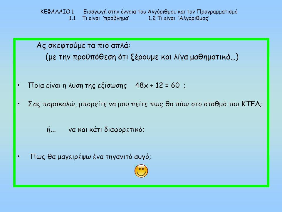 ΚΕΦΑΛΑΙΟ 1 Εισαγωγή στην έννοια του Αλγόριθμου και τον Προγραμματισμό 1.1 Τι είναι 'πρόβλημα' 1.2 Τι είναι 'Αλγόριθμος' Ας σκεφτούμε τα πιο απλά: (με την προϋπόθεση ότι ξέρουμε και λίγα μαθηματικά…) Ποια είναι η λύση της εξίσωσης 48x + 12 = 60 ; Σας παρακαλώ, μπορείτε να μου πείτε πως θα πάω στο σταθμό του ΚΤΕΛ; ή...